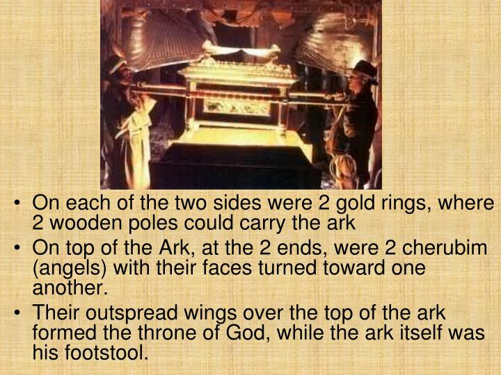 On each of the two sides were 2 gold rings, where 2 wooden poles could carry the ark