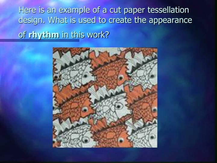 Here is an example of a cut paper tessellation design. What is used to create the appearance of