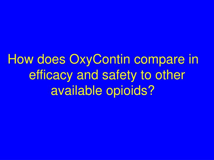 How does OxyContin compare in   efficacy and safety to other       available opioids?