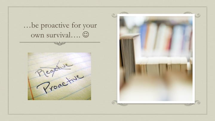 …be proactive for your own survival….