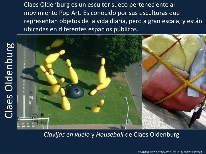 Claes Oldenburg es un escultor sueco perteneciente al movimiento Pop Art. Es conocido por sus esculturas que representan objetos de la vida diaria, pero a gran escala, y están ubicadas en diferentes espacios públicos.
