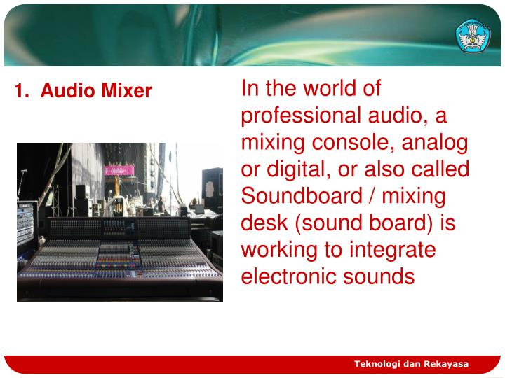 In the world of professional audio, a mixing console, analog or digital, or also called Soundboard / mixing desk (sound board) is working to integrate electronic sounds