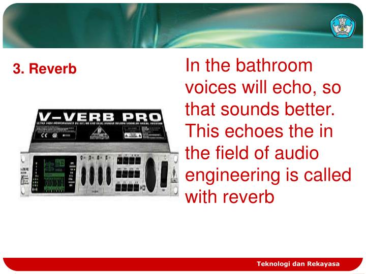 In the bathroom voices will echo, so that sounds better. This echoes the in the field of audio engineering is called with reverb