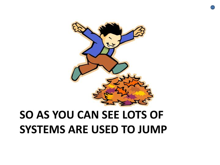 So as you can see lots of systems are used to jump