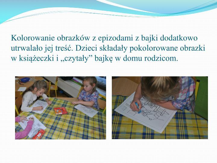 """Kolorowanie obrazków z epizodami z bajki dodatkowo utrwalało jej treść. Dzieci składały pokolorowane obrazki w książeczki i """"czytały"""" bajkę w domu rodzicom."""
