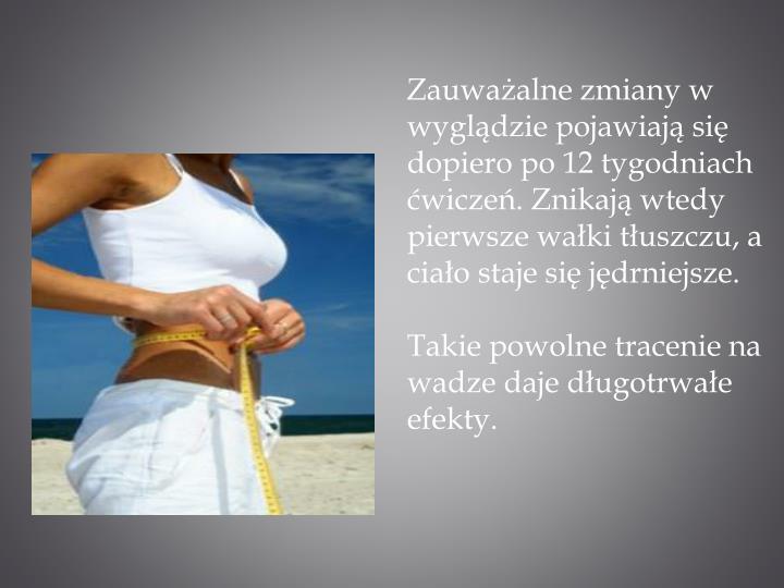 Zauważalne zmiany w wyglądzie pojawiają się dopiero po 12 tygodniach ćwiczeń. Znikają wtedy pierwsze wałki tłuszczu, a ciało staje się jędrniejsze.