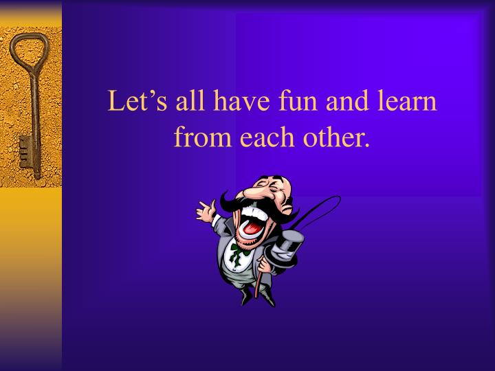 Let's all have fun and learn from each other.