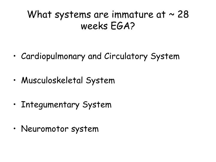 What systems are immature at ~ 28 weeks EGA?