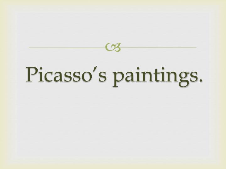 Picasso's paintings.