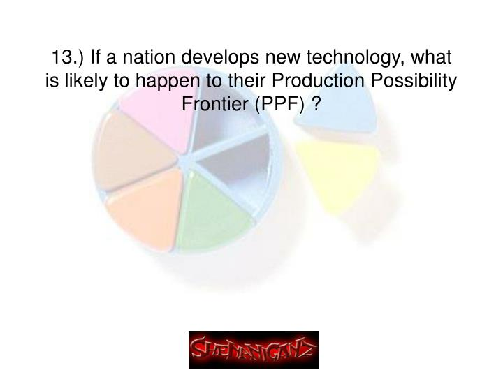 13.) If a nation develops new technology, what is likely to happen to their Production Possibility Frontier (PPF) ?