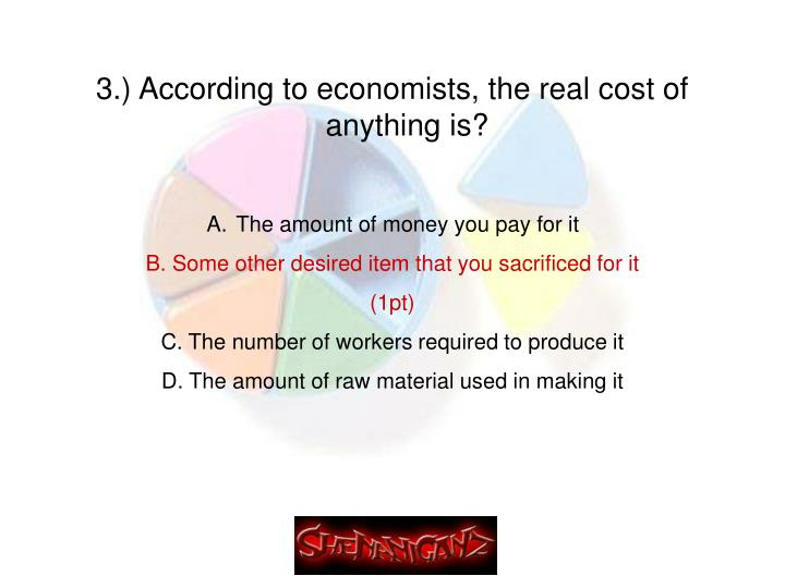 3.) According to economists, the real cost of anything is?