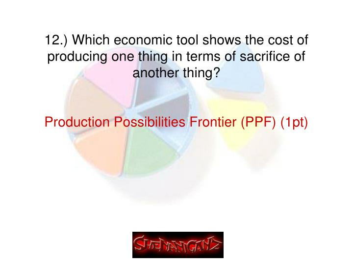 12.) Which economic tool shows the cost of producing one thing in terms of sacrifice of another thing?