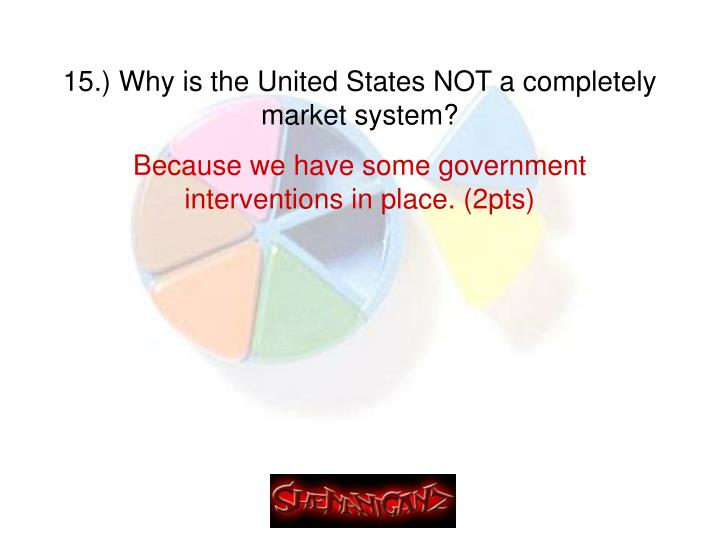 15.) Why is the United States NOT a completely market system?
