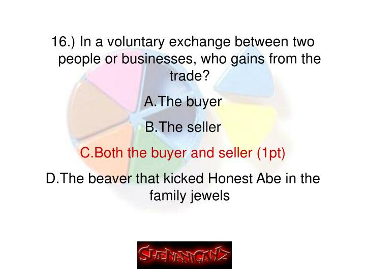 16.) In a voluntary exchange between two people or businesses, who gains from the trade?