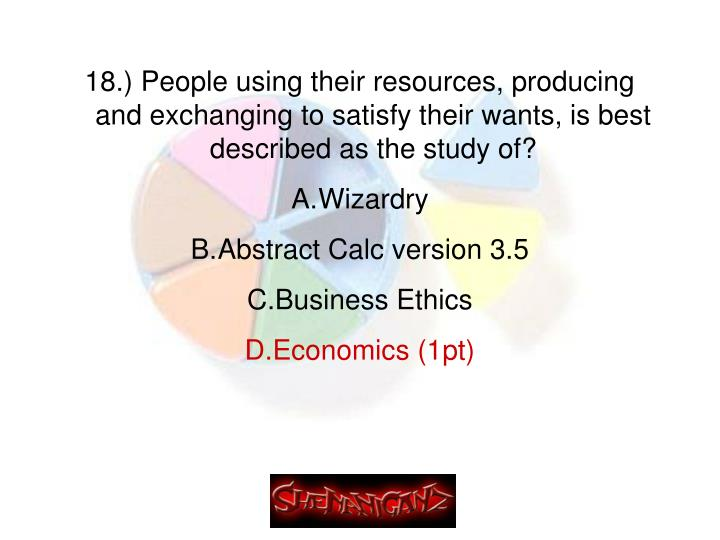 18.) People using their resources, producing and exchanging to satisfy their wants, is best described as the study of?