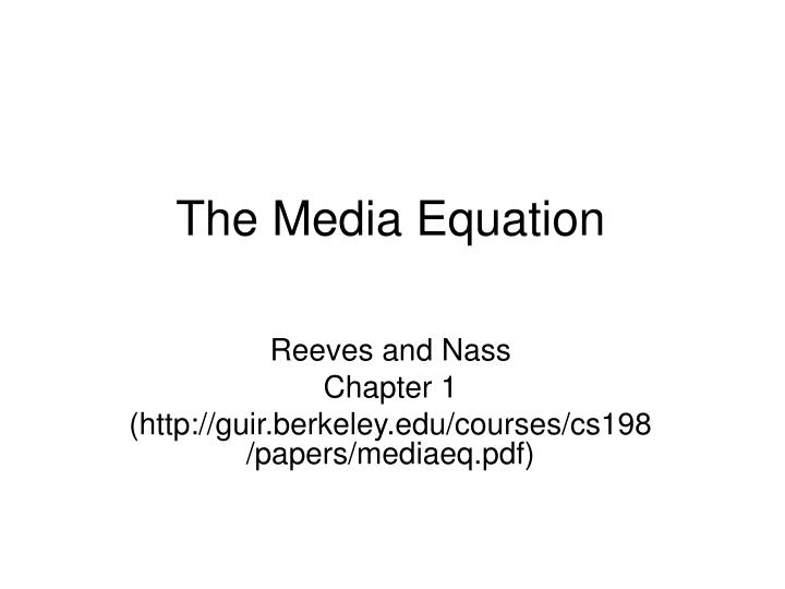 media equation 1the media equation theory the media equation that interactions with computers, television, and new communication technologies are identical to real social relationships and to the navigation of.