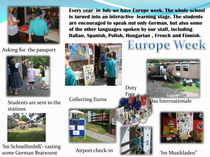 Every year  in July we have Europe week. The whole school is turned into an interactive  learning stage. The students are encouraged to speak not only German, but also some of the other languages spoken by our staff, including Italian, Spanish, Polish, Hungarian , French and Finnish.