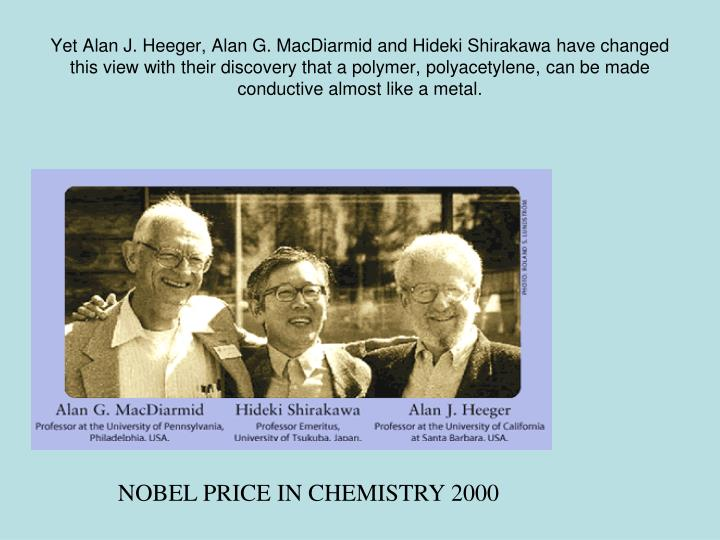 Yet Alan J. Heeger, Alan G. MacDiarmid and Hideki Shirakawa have changed this view with their discovery that a polymer, polyacetylene, can be made conductive almost like a metal.