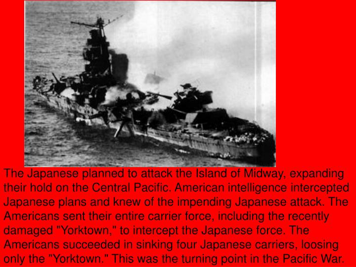 "The Japanese planned to attack the Island of Midway, expanding their hold on the Central Pacific. American intelligence intercepted Japanese plans and knew of the impending Japanese attack. The Americans sent their entire carrier force, including the recently damaged ""Yorktown,"" to intercept the Japanese force. The Americans succeeded in sinking four Japanese carriers, loosing only the ""Yorktown."" This was the turning point in the Pacific War."