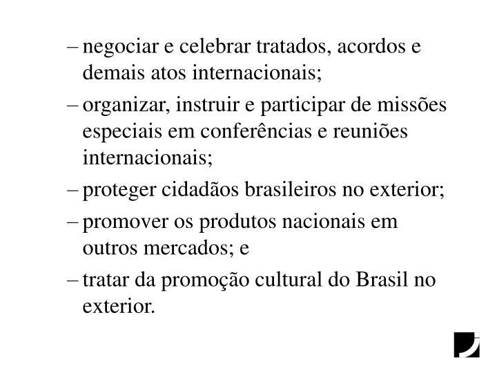 negociar e celebrar tratados, acordos e demais atos internacionais;