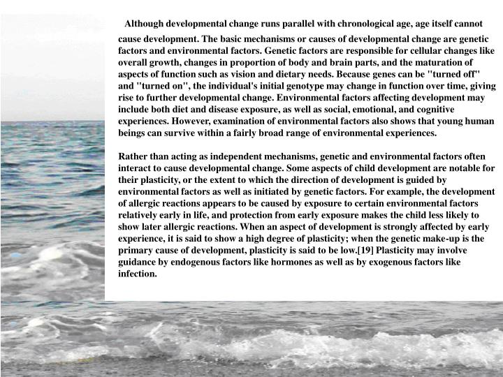 """Although developmental change runs parallel with chronological age, age itself cannot cause development. The basic mechanisms or causes of developmental change are genetic factors and environmental factors. Genetic factors are responsible for cellular changes like overall growth, changes in proportion of body and brain parts, and the maturation of aspects of function such as vision and dietary needs. Because genes can be """"turned off"""" and """"turned on"""", the individual's initial genotype may change in function over time, giving rise to further developmental change. Environmental factors affecting development may include both diet and disease exposure, as well as social, emotional, and cognitive experiences. However, examination of environmental factors also shows that young human beings can survive within a fairly broad range of environmental experiences."""