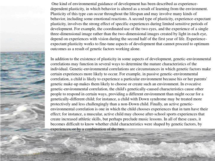 One kind of environmental guidance of development has been described as experience-dependent plasticity, in which behavior is altered as a result of learning from the environment. Plasticity of this type can occur throughout the lifespan and may involve many kinds of behavior, including some emotional reactions. A second type of plasticity, experience-expectant plasticity, involves the strong effect of specific experiences during limited sensitive periods of development. For example, the coordinated use of the two eyes, and the experience of a single three-dimensional image rather than the two-dimensional images created by light in each eye, depend on experiences with vision during the second half of the first year of life. Experience-expectant plasticity works to fine-tune aspects of development that cannot proceed to optimum outcomes as a result of genetic factors working alone.