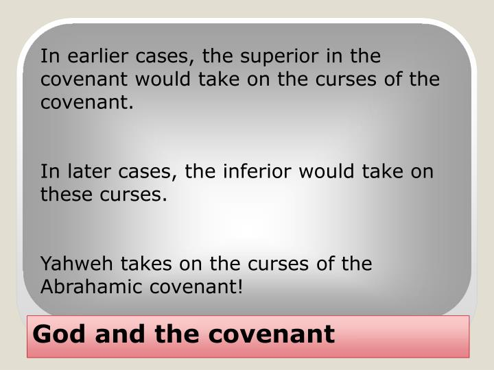 In earlier cases, the superior in the covenant would take on the curses of the covenant.