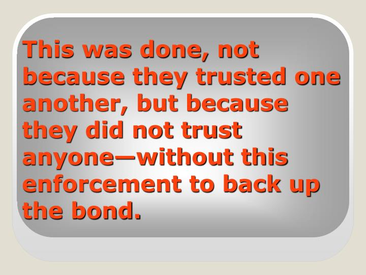 This was done, not because they trusted one another, but because they did not trust anyone—without this enforcement to back up the bond.