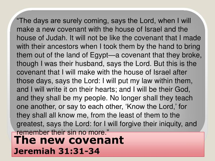"""The days are surely coming, says the Lord, when I will make a new covenant with the house of Israel and the house of Judah. It will not be like the covenant that I made with their ancestors when I took them by the hand to bring them out of the land of Egypt—a covenant that they broke, though I was their husband, says the Lord. But this is the covenant that I will make with the house of Israel after those days, says the Lord: I will put my law within them, and I will write it on their hearts; and I will be their God, and they shall be my people. No longer shall they teach one another, or say to each other, 'Know the Lord,' for they shall all know me, from the least of them to the greatest, says the Lord: for I will forgive their iniquity, and remember their sin no more."""