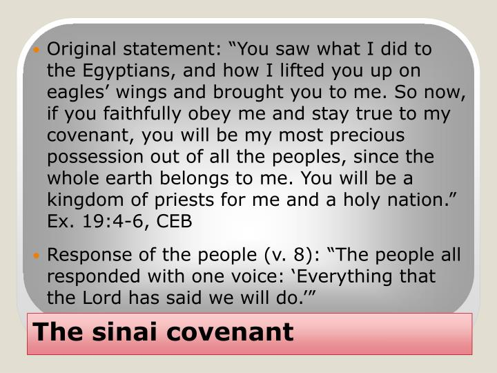 "Original statement: ""You saw what I did to the Egyptians, and how I lifted you up on eagles' wings and brought you to me. So now, if you faithfully obey me and stay true to my covenant, you will be my most precious possession out of all the peoples, since the whole earth belongs to me. You will be a kingdom of priests for me and a holy nation."" Ex. 19:4-6, CEB"