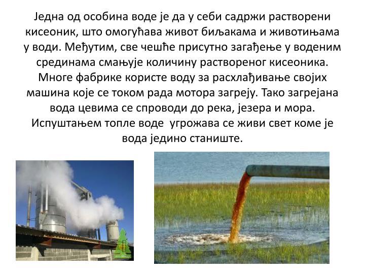 Једна од особина воде је да у себи садржи растворени кисеоник, што омогућава живот биљакама и животињама у води. Међутим, све чешће присутно загађење у воденим срединама смањује количину раствореног кисеоника. Многе фабрике користе воду за расхлађивање својих машина које се током рада мотора загреју. Тако загрејана вода цевима се спроводи до река, језера и мора. Испуштањем топле воде  угрожава се живи свет коме је вода једино станиште.