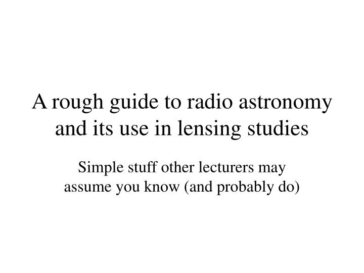 a rough guide to radio astronomy and its use in lensing studies n.