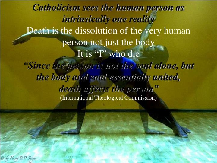Catholicism sees the human person as intrinsically one reality