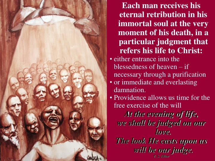 Each man receives his eternal retribution in his immortal soul at the very moment of his death, in a particular judgment that