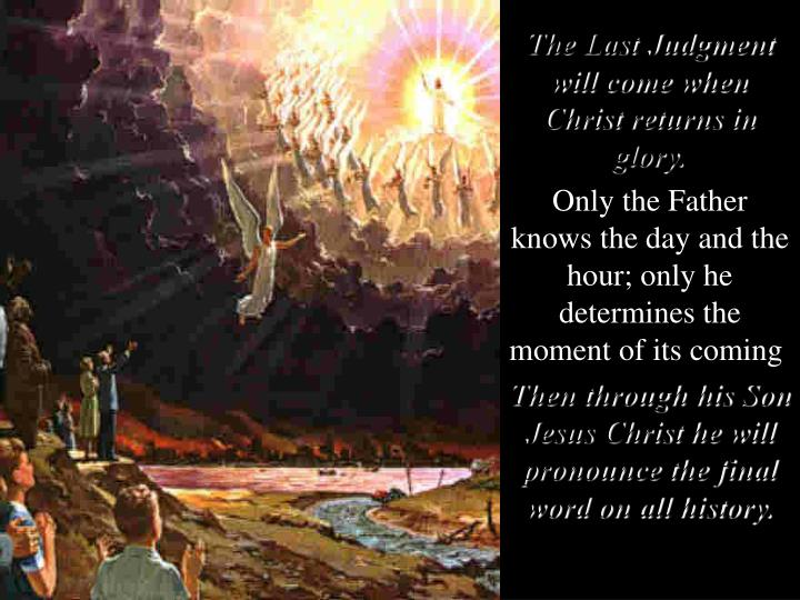 The Last Judgment will come when Christ returns in glory.