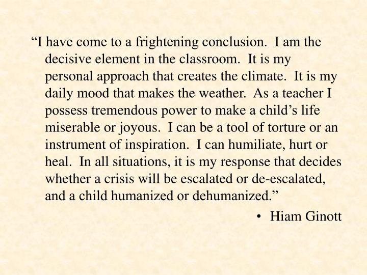 """""""I have come to a frightening conclusion.  I am the decisive element in the classroom.  It is my p..."""