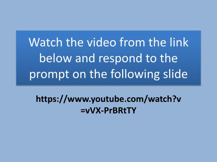 watch the video from the link below and respond to the prompt on the following slide n.