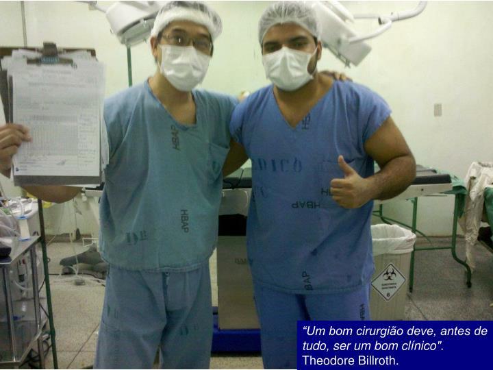 """""""Um bom cirurgião deve, antes de tudo, ser um bom clínico"""""""