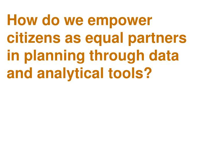How do we empower citizens as equal partners in planning through data and analytical tools?