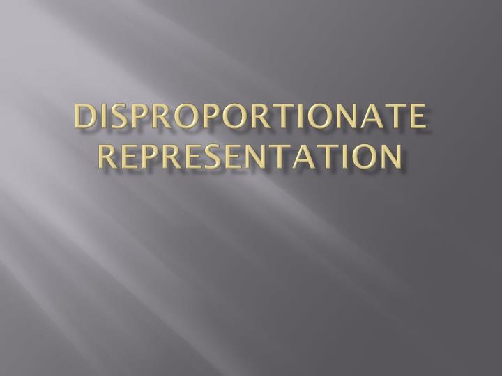 Disproportionate Representation
