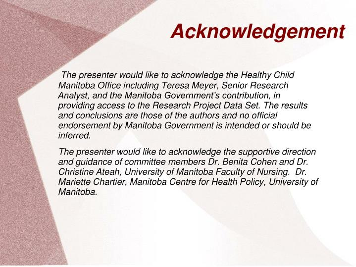 The presenter would like to acknowledge the Healthy Child Manitoba Office including Teresa Meyer, Senior Research Analyst, and the Manitoba Government's contribution, in providing access to the Research Project Data Set. The results and conclusions are those of the authors and no official endorsement by Manitoba Government is intended or should be inferred.