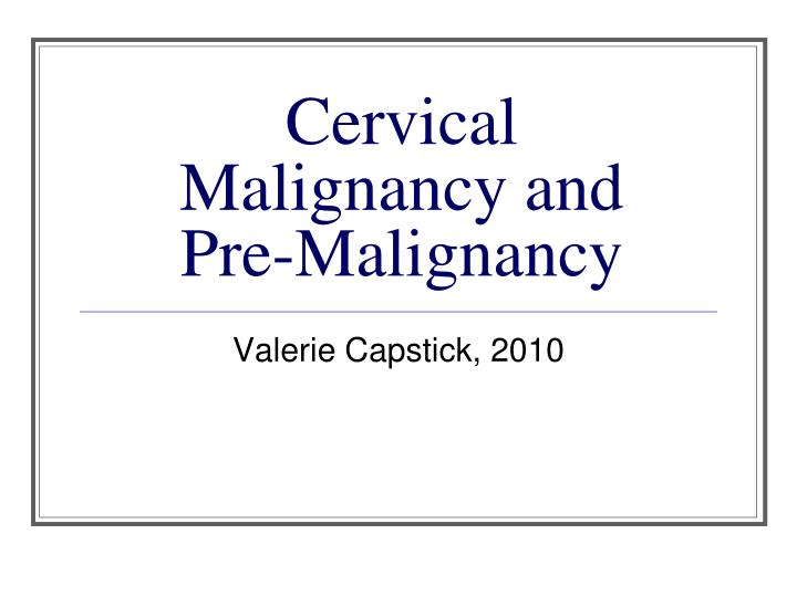Cervical malignancy and pre malignancy