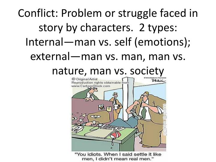 Conflict: Problem or struggle faced in story by characters.  2 types: Internal—man vs. self (emotions); external—man vs. man, man vs. nature, man vs. society