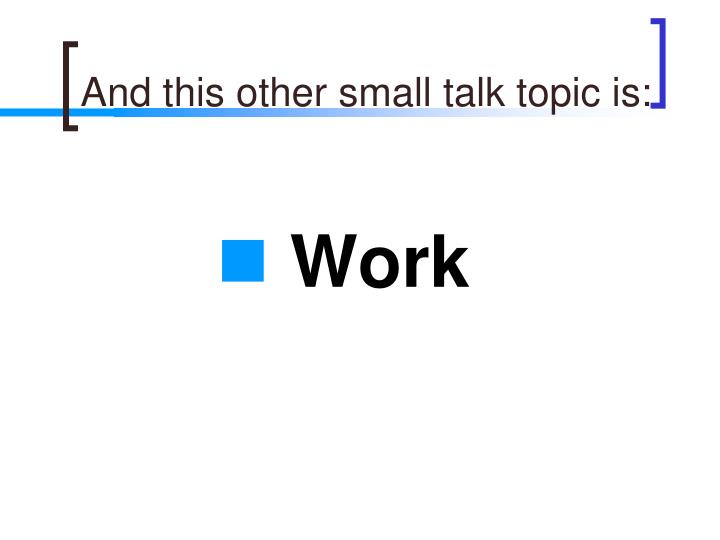 And this other small talk topic is: