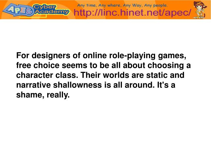 For designers of online role-playing games, free choice seems to be all about choosing a character class. Their worlds are static and narrative shallowness is all around. It's a shame, really.