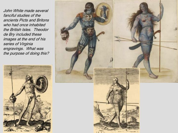 John White made several fanciful studies of the ancients Picts and Britons who had once inhabited the British Isles.  Theodor de Bry included these images at the end of his series of Virginia engravings.  What was the purpose of doing this?