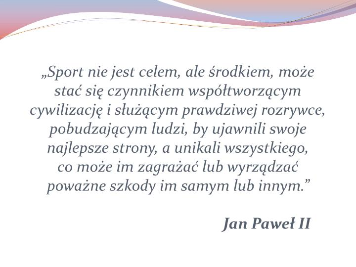 """""""Sport nie jest celem, ale środkiem, może stać się czynnikiem współtworzącym cywilizację i służącym prawdziwej rozrywce, pobudzającym ludzi, by ujawnili swoje najlepsze strony, a unikali wszystkiego,"""