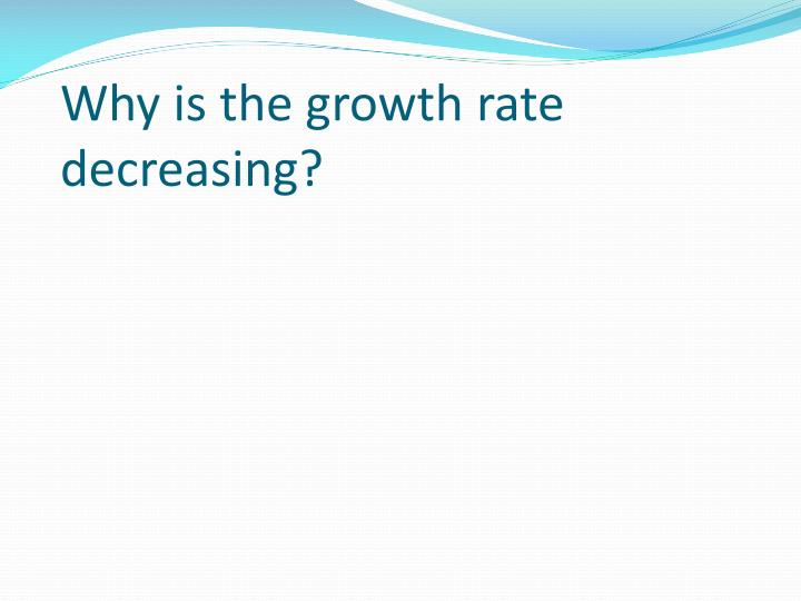 Why is the growth rate decreasing?