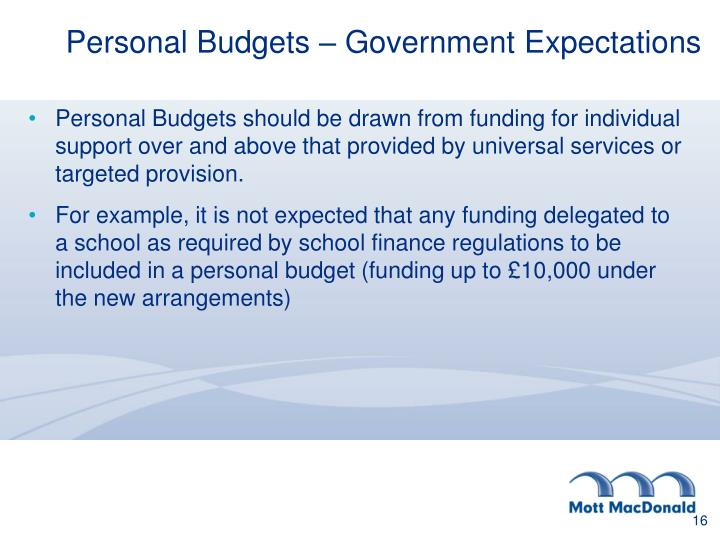 Personal Budgets should be drawn from funding for individual support over and above that provided by universal services or targeted provision.