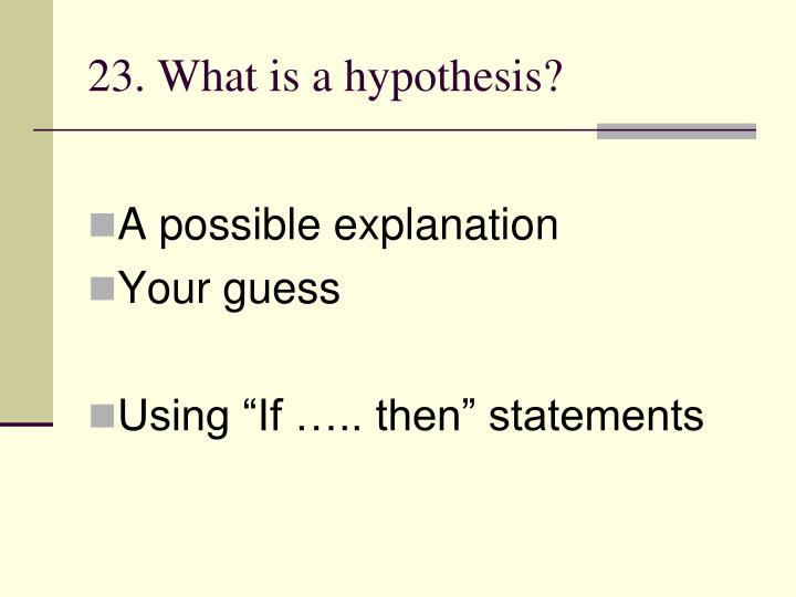 23. What is a hypothesis?